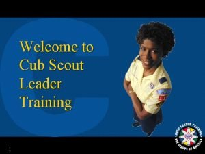 Welcome to Cub Scout Leader Training 1 Your