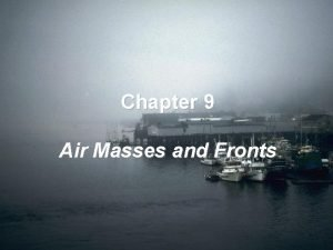 Chapter 9 Air Masses and Fronts The areas