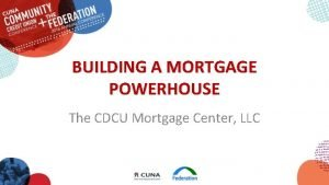 BUILDING A MORTGAGE POWERHOUSE The CDCU Mortgage Center