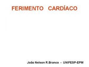 FERIMENTO CARDACO Joo Nelson R Branco UNIFESPEPM Descrio