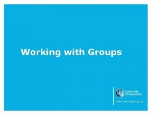 Working with Groups www worcester ac uk Working