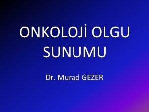 ONKOLOJ OLGU SUNUMU Dr Murad GEZER OLGU yk