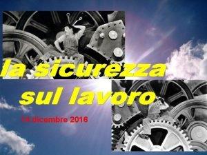 14 dicembre 2016 SICUREZZA PERCHE SICUREZZA SUL LAVORO