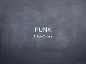 PUNK A SubCulture What is Punk Punk is