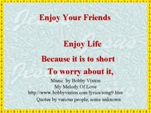 Enjoy Your Friends Enjoy Life Because it is