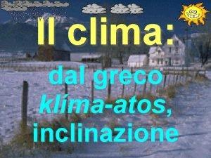 Il clima dal greco klmaatos inclinazione Che cos