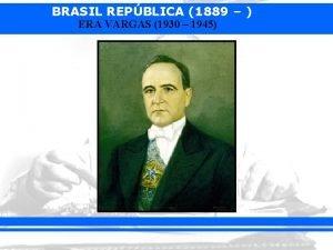 BRASIL REPBLICA 1889 ERA VARGAS 1930 1945 BRASIL