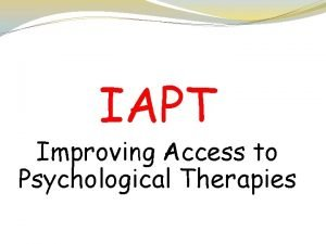 IAPT Improving Access to Psychological Therapies Who are