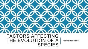 FACTORS AFFECTING THE EVOLUTION OF A SPECIES Patterns