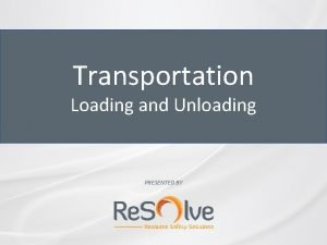 Transportation Loading and Unloading PRESENTED BY Loading and