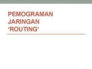 PEMOGRAMAN JARINGAN ROUTING Pengertian Routing Routing adalah proses