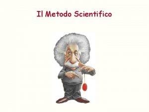 Il Metodo Scientifico Il Metodo Scientifico Il metodo