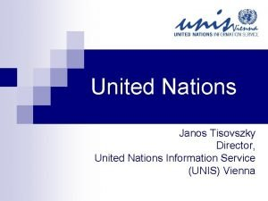 United Nations Janos Tisovszky Director United Nations Information