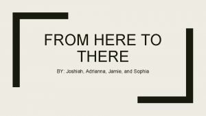 FROM HERE TO THERE BY Joshiah Adrianna Jamie