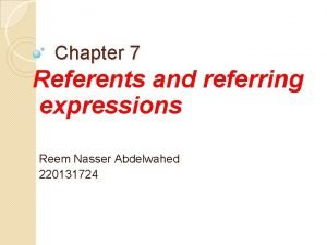 Chapter 7 Referents and referring expressions Reem Nasser