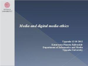 Media and digital media ethics Uppsala 1210 2012