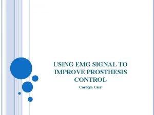 USING EMG SIGNAL TO IMPROVE PROSTHESIS CONTROL Carolyn