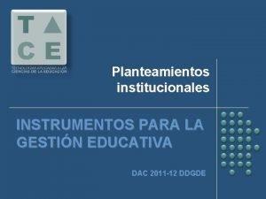 Planteamientos institucionales INSTRUMENTOS PARA LA GESTIN EDUCATIVA DAC