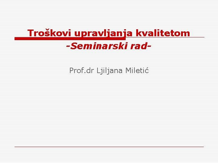Trokovi upravljanja kvalitetom Seminarski rad Prof dr Ljiljana