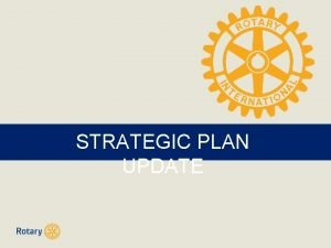 STRATEGIC PLAN UPDATE Current Strategic Plan for Rotary