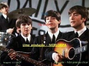 I will The beatles Uma produo IVOFLORIPA Imagens