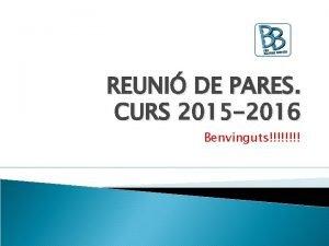 REUNI DE PARES CURS 2015 2016 Benvinguts Institut