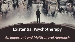 Existential Psychotherapy An Important and Multicultural Approach Who