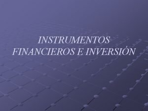 INSTRUMENTOS FINANCIEROS E INVERSIN Definicin Instrumentos financieros son