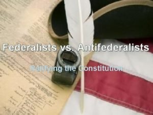 Federalists vs Antifederalists Ratifying the Constitution The Constitution