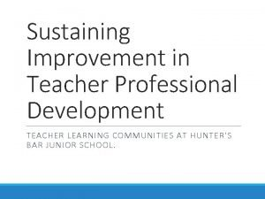 Sustaining Improvement in Teacher Professional Development TEACHER LEARNING