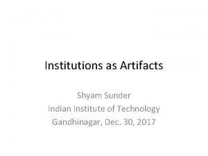 Institutions as Artifacts Shyam Sunder Indian Institute of