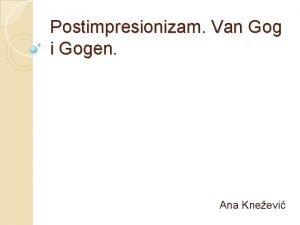 Postimpresionizam Van Gog i Gogen Ana Kneevi Van