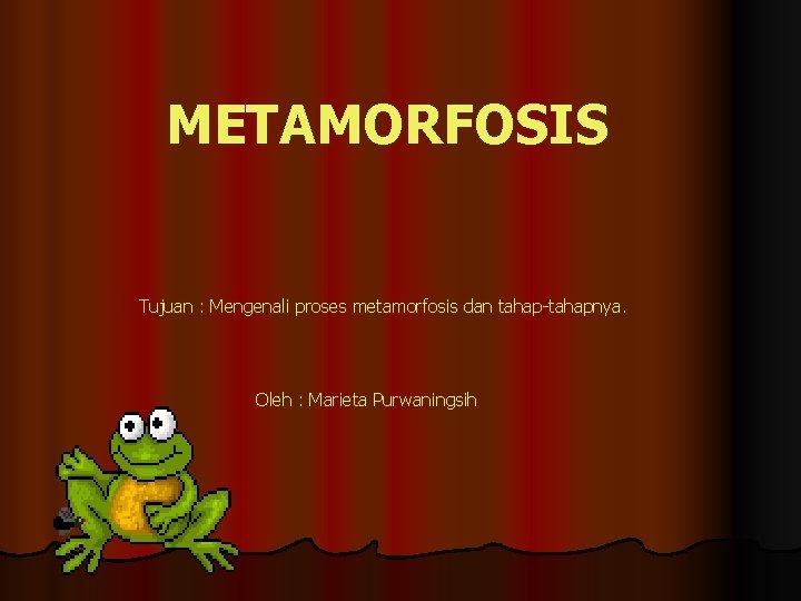 METAMORFOSIS Tujuan Mengenali proses metamorfosis dan tahaptahapnya Oleh