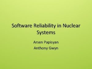Software Reliability in Nuclear Systems Arsen Papisyan Anthony