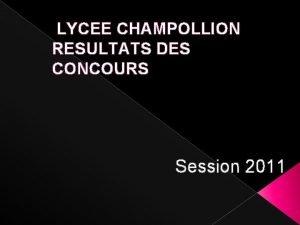 LYCEE CHAMPOLLION RESULTATS DES CONCOURS Session 2011 Classes