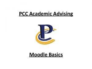 PCC Academic Advising Moodle Basics PCC Academic Advising