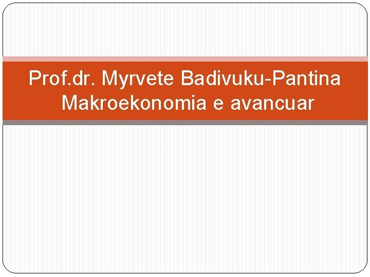 Prof dr Myrvete BadivukuPantina Makroekonomia e avancuar Lidhjet