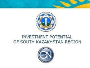 INVESTMENT POTENTIAL OF SOUTH KAZAKHSTAN REGION KAZAKHSTAN Capital