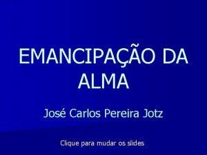 EMANCIPAO DA ALMA Jos Carlos Pereira Jotz Clique