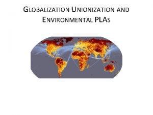 GLOBALIZATION UNIONIZATION AND ENVIRONMENTAL PLAS A Brief History