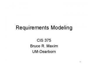 Requirements Modeling CIS 375 Bruce R Maxim UMDearborn