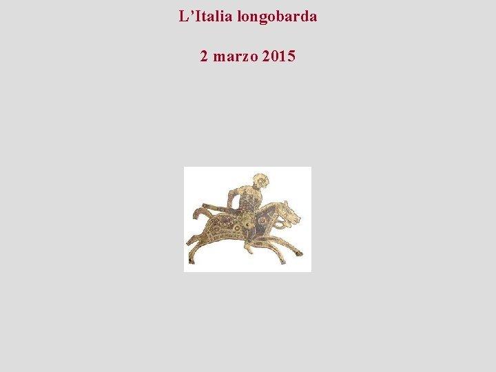 LItalia longobarda 2 marzo 2015 LItalia longobarda 2
