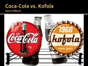 CocaCola vs Kofola Hana Trtlkov Nco mlo z