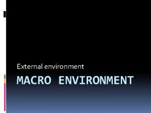 External environment MACRO ENVIRONMENT What does the Macro