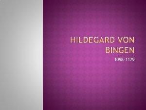 1098 1179 Even though Hildegard von Bingen lived