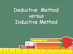 Deductive Method versus Inductive Method Deductive Method The