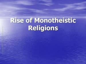 Rise of Monotheistic Religions Monotheistic Believing in one