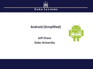 Duke Systems Android Simplified Jeff Chase Duke University