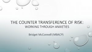THE COUNTER TRANSFERENCE OF RISK WORKING THROUGH ANXIETIES