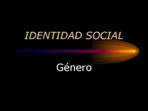 IDENTIDAD SOCIAL Gnero Identidad Social Quin soy A